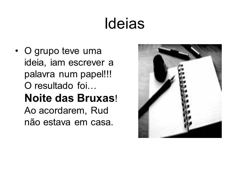 Ideias O grupo teve uma ideia, iam escrever a palavra num papel!!! O resultado foi… Noite das Bruxas ! Ao acordarem, Rud não estava em casa.