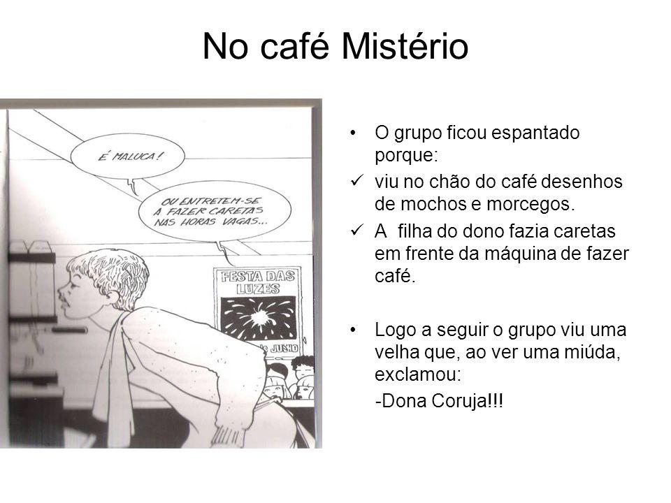 No café Mistério O grupo ficou espantado porque: viu no chão do café desenhos de mochos e morcegos. A filha do dono fazia caretas em frente da máquina