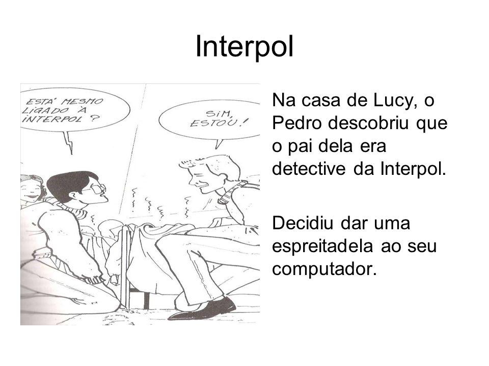 Interpol Na casa de Lucy, o Pedro descobriu que o pai dela era detective da Interpol. Decidiu dar uma espreitadela ao seu computador.