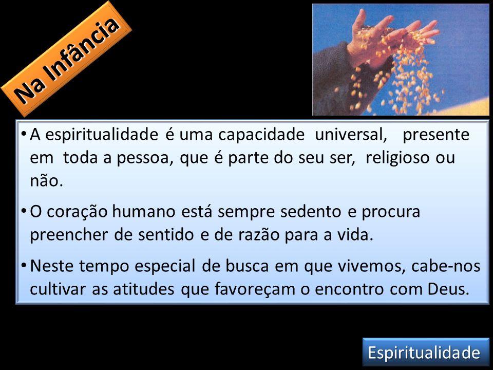 A espiritualidade é uma capacidade universal, presente em toda a pessoa, que é parte do seu ser, religioso ou não. O coração humano está sempre sedent