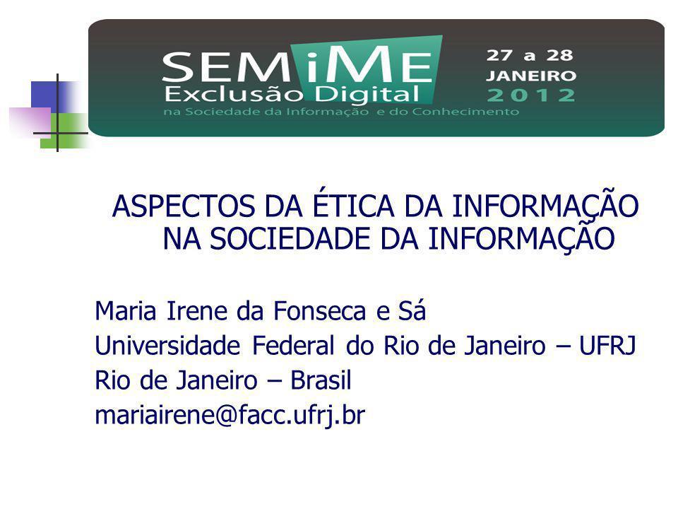 ASPECTOS DA ÉTICA DA INFORMAÇÃO NA SOCIEDADE DA INFORMAÇÃO Maria Irene da Fonseca e Sá Universidade Federal do Rio de Janeiro – UFRJ Rio de Janeiro –