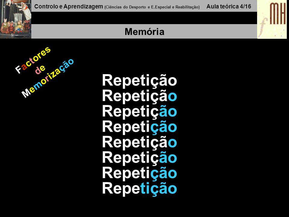Controlo e Aprendizagem (Ciências do Desporto e E.Especial e Reabilitação) Aula teórica 4/16 Memória Repetição Factores de Memorização