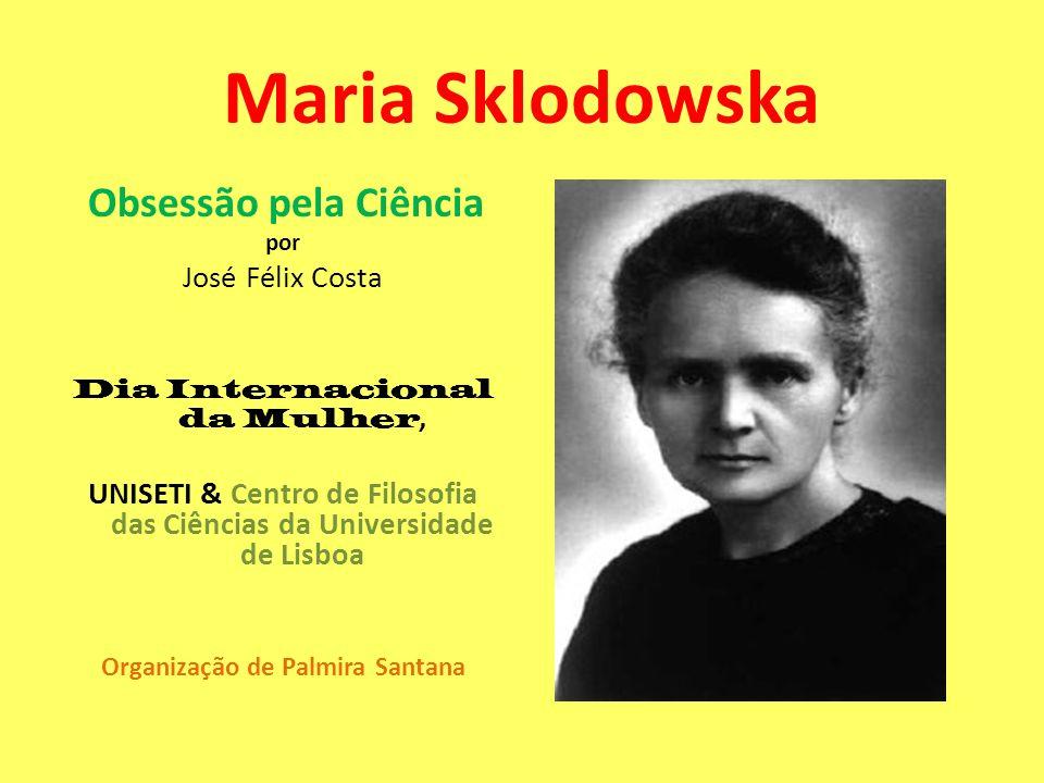 Maria Sklodowska Obsessão pela Ciência por José Félix Costa Dia Internacional da Mulher, UNISETI & Centro de Filosofia das Ciências da Universidade de