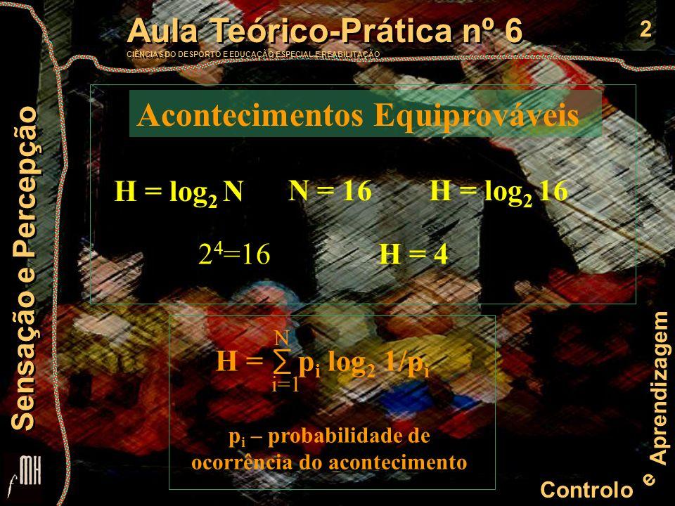 2 Controlo e Aprendizagem Aula Teórico-Prática nº 6 CIÊNCIAS DO DESPORTO E EDUCAÇÃO ESPECIAL E REABILITAÇÃO Aula Teórico-Prática nº 6 CIÊNCIAS DO DESPORTO E EDUCAÇÃO ESPECIAL E REABILITAÇÃO Sensação e Percepção H = log 2 N N = 16H = log 2 16 2 4 =16H = 4 Acontecimentos Equiprováveis H = E p i log 2 1/p i N i=1 p i – probabilidade de ocorrência do acontecimento
