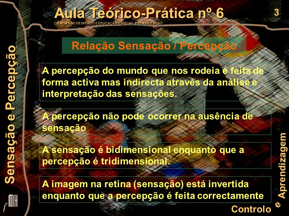 3 Controlo e Aprendizagem Aula Teórico-Prática nº 6 CIÊNCIAS DO DESPORTO E EDUCAÇÃO ESPECIAL E REABILITAÇÃO Aula Teórico-Prática nº 6 CIÊNCIAS DO DESPORTO E EDUCAÇÃO ESPECIAL E REABILITAÇÃO Sensação e Percepção A percepção do mundo que nos rodeia é feita de forma activa mas indirecta através da análise e interpretação das sensações.