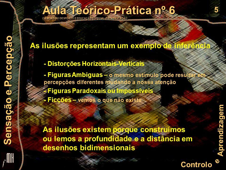 5 Controlo e Aprendizagem Aula Teórico-Prática nº 6 CIÊNCIAS DO DESPORTO E EDUCAÇÃO ESPECIAL E REABILITAÇÃO Aula Teórico-Prática nº 6 CIÊNCIAS DO DESPORTO E EDUCAÇÃO ESPECIAL E REABILITAÇÃO Sensação e Percepção - Distorções Horizontais-Verticais - Figuras Ambiguas – o mesmo estímulo pode resultar em percepções diferentes mudando a nossa atenção - Figuras Paradoxais ou Impossíveis - Ficções – vemos o que não existe As ilusões representam um exemplo de inferência As ilusões existem porque construímos ou lemos a profundidade e a distância em desenhos bidimensionais