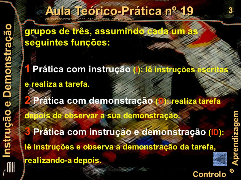 4 Controlo e Aprendizagem Aula Teórico-Prática nº 19 CIÊNCIAS DO DESPORTO E EDUCAÇÃO ESPECIAL E REABILITAÇÃO Aula Teórico-Prática nº 19 CIÊNCIAS DO DESPORTO E EDUCAÇÃO ESPECIAL E REABILITAÇÃO Instrução e Demonstração As instruções escritas não podem ser lidas pelo sujeito de cada grupo que realiza a tarefa na condição de Prática com demonstração Durante a realização da tarefa, não devem ser trocados comentários entre os observadores (sujeitos D e ID) e o modelo que demonstra (sujeito I)