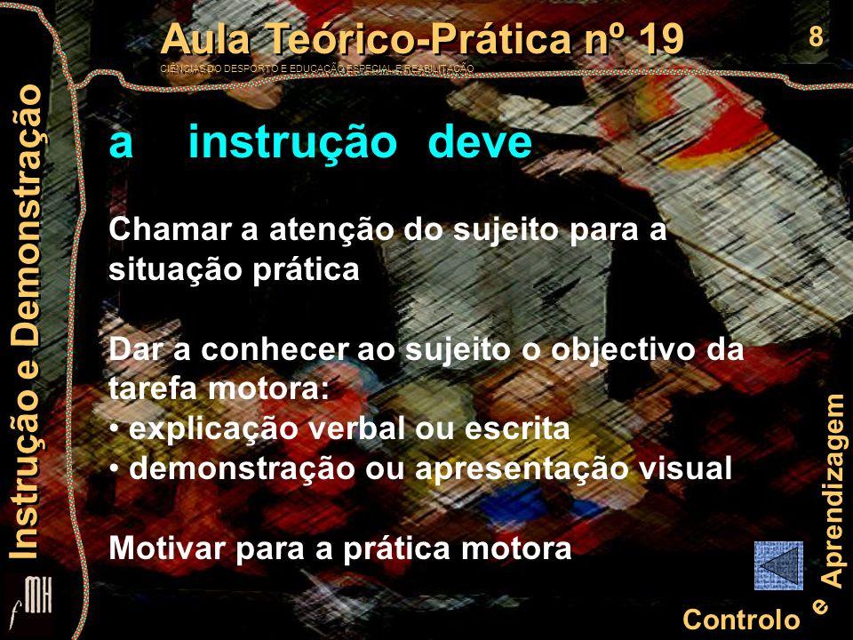 9 Controlo e Aprendizagem Aula Teórico-Prática nº 19 CIÊNCIAS DO DESPORTO E EDUCAÇÃO ESPECIAL E REABILITAÇÃO Aula Teórico-Prática nº 19 CIÊNCIAS DO DESPORTO E EDUCAÇÃO ESPECIAL E REABILITAÇÃO Instrução e Demonstração Factores potenciadoras dos efeitos da instrução verbal na aprendizagem Capacidade de atenção Influência em estratégias de desempenho Pistas verbais