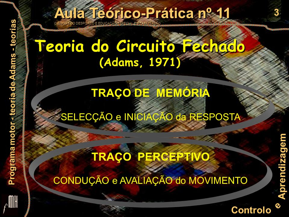 4 Controlo e Aprendizagem Aula Teórico-Prática nº 11 CIÊNCIAS DO DESPORTO E EDUCAÇÃO ESPECIAL E REABILITAÇÃO Aula Teórico-Prática nº 11 CIÊNCIAS DO DESPORTO E EDUCAÇÃO ESPECIAL E REABILITAÇÃO Programa motor - teoria de Adams - teorias Programa Motor Traço de memória (Adams, 1971) como Programa Motor restrito, formado a partir da prática e da IRR O que é .