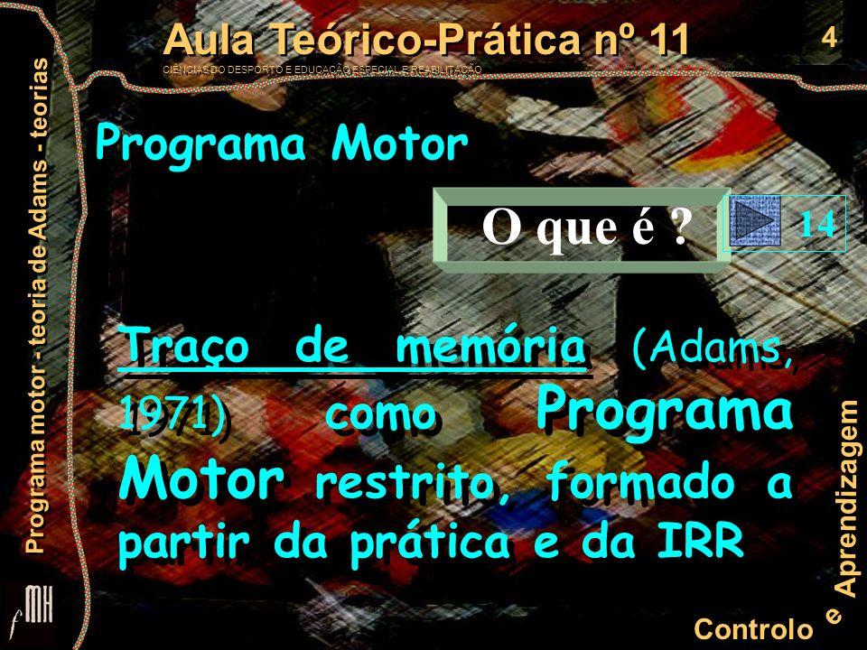 5 Controlo e Aprendizagem Aula Teórico-Prática nº 11 CIÊNCIAS DO DESPORTO E EDUCAÇÃO ESPECIAL E REABILITAÇÃO Aula Teórico-Prática nº 11 CIÊNCIAS DO DESPORTO E EDUCAÇÃO ESPECIAL E REABILITAÇÃO Programa motor - teoria de Adams - teorias Programa Motor EXPERIÊNCIA Grupos de 3 elementos: um executante, um regista valores de ensaio (valores em milímetros) e um controla e liberta a régua cada um realiza as três tarefas de seguida, trocando de funções no final com os colegas três ensaios por cada tarefa registar o valor em milímetros do local onde a escala começa a aparecer após a mão FICHA de REGISTO 20