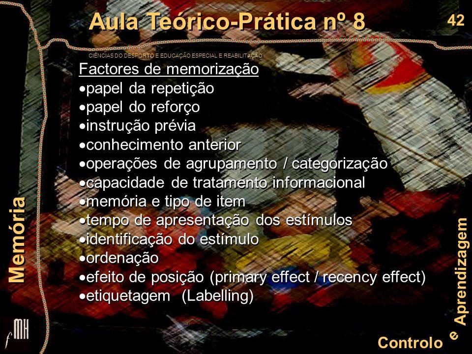 42 Controlo e Aprendizagem Aula Teórico-Prática nº 8 CIÊNCIAS DO DESPORTO E EDUCAÇÃO ESPECIAL E REABILITAÇÃO Aula Teórico-Prática nº 8 CIÊNCIAS DO DESPORTO E EDUCAÇÃO ESPECIAL E REABILITAÇÃO Memória Factores de memorização papel da repetição papel do reforço instrução prévia conhecimento anterior operações de agrupamento / categorização capacidade de tratamento informacional memória e tipo de item tempo de apresentação dos estímulos identificação do estímulo ordenação efeito de posição (primary effect / recency effect) etiquetagem (Labelling) Factores de memorização papel da repetição papel do reforço instrução prévia conhecimento anterior operações de agrupamento / categorização capacidade de tratamento informacional memória e tipo de item tempo de apresentação dos estímulos identificação do estímulo ordenação efeito de posição (primary effect / recency effect) etiquetagem (Labelling)