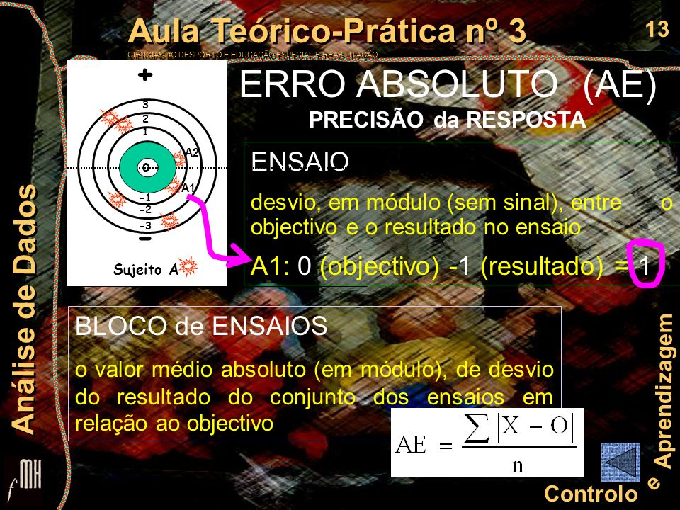 14 Controlo e Aprendizagem Aula Teórico-Prática nº 3 CIÊNCIAS DO DESPORTO E EDUCAÇÃO ESPECIAL E REABILITAÇÃO Aula Teórico-Prática nº 3 CIÊNCIAS DO DESPORTO E EDUCAÇÃO ESPECIAL E REABILITAÇÃO Análise de Dados ENSAIO desvio (com sinal) entre o objectivo e o resultado no ensaio A1: 0 (objectivo) -1 (resultado) = 3 2 1 A1 A2 + - -2 -3 0 ERRO CONSTANTE (CE) MAGNITUDE e DIRECÇÃO do ERRO da RESPOSTA BLOCO de ENSAIOS media da diferença entre a resposta e o critério de êxito na tarefa