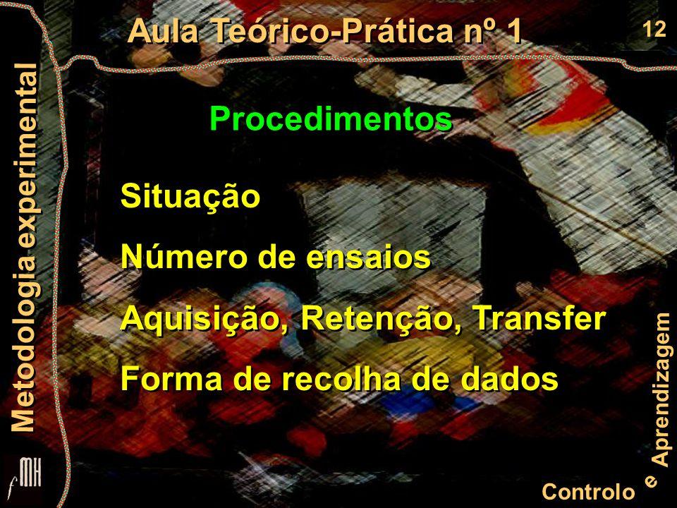 12 Controlo e Aprendizagem Aula Teórico-Prática nº 1 Metodologia experimental Procedimentos Situação Número de ensaios Aquisição, Retenção, Transfer Forma de recolha de dados Situação Número de ensaios Aquisição, Retenção, Transfer Forma de recolha de dados