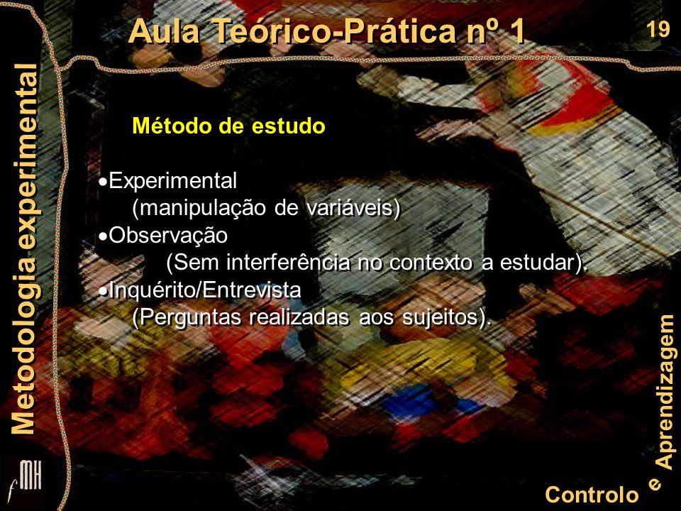 19 Controlo e Aprendizagem Aula Teórico-Prática nº 1 Metodologia experimental Método de estudo Experimental (manipulação de variáveis) Observação (Sem interferência no contexto a estudar).