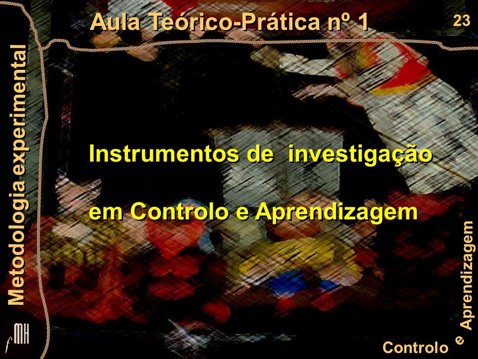 23 Controlo e Aprendizagem Aula Teórico-Prática nº 1 Metodologia experimental Instrumentos de investigação em Controlo e Aprendizagem Instrumentos de investigação em Controlo e Aprendizagem