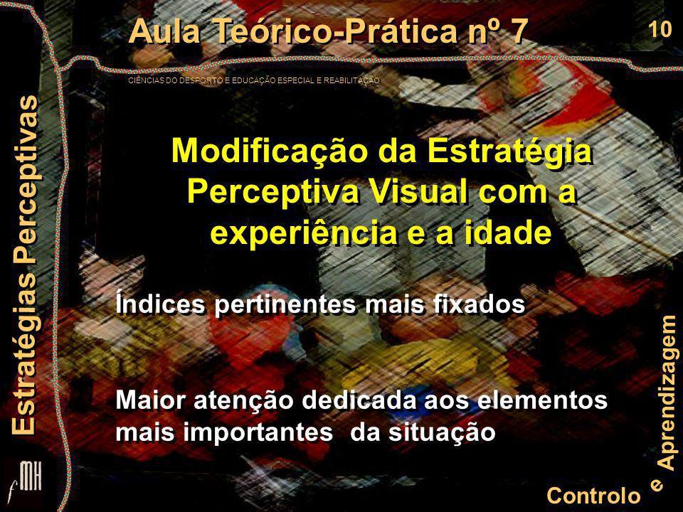 10 Controlo e Aprendizagem Aula Teórico-Prática nº 7 CIÊNCIAS DO DESPORTO E EDUCAÇÃO ESPECIAL E REABILITAÇÃO Aula Teórico-Prática nº 7 CIÊNCIAS DO DESPORTO E EDUCAÇÃO ESPECIAL E REABILITAÇÃO Estratégias Perceptivas Modificação da Estratégia Perceptiva Visual com a experiência e a idade Índices pertinentes mais fixados Maior atenção dedicada aos elementos mais importantes da situação Índices pertinentes mais fixados Maior atenção dedicada aos elementos mais importantes da situação