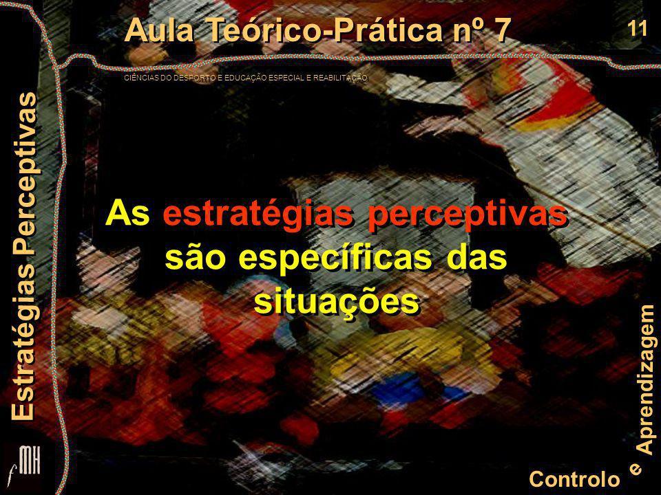 11 Controlo e Aprendizagem Aula Teórico-Prática nº 7 CIÊNCIAS DO DESPORTO E EDUCAÇÃO ESPECIAL E REABILITAÇÃO Aula Teórico-Prática nº 7 CIÊNCIAS DO DESPORTO E EDUCAÇÃO ESPECIAL E REABILITAÇÃO Estratégias Perceptivas As estratégias perceptivas são específicas das situações