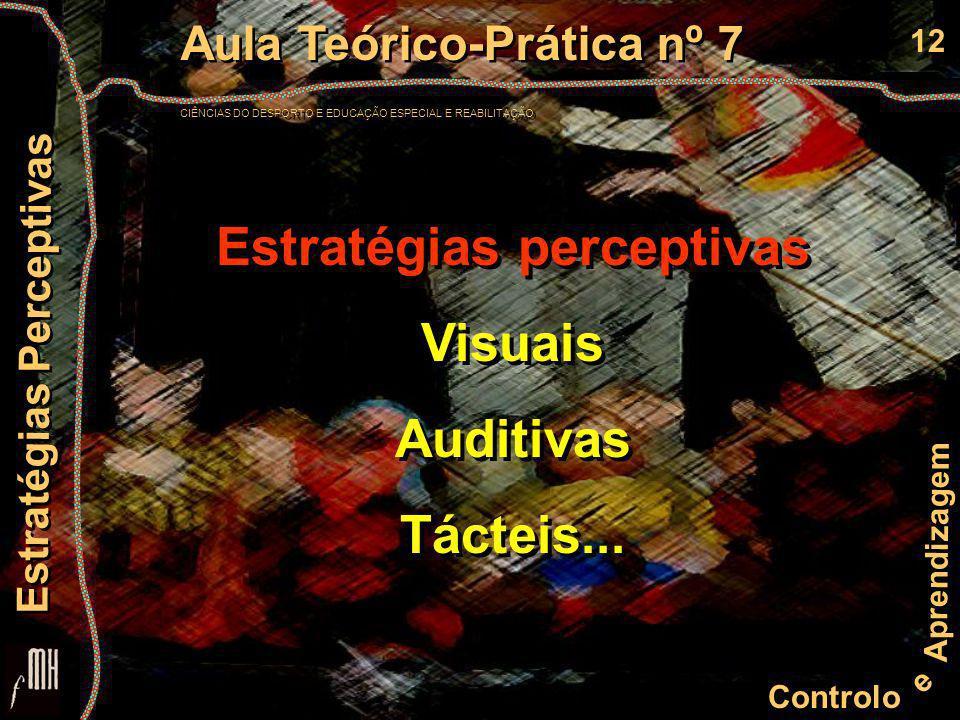 12 Controlo e Aprendizagem Aula Teórico-Prática nº 7 CIÊNCIAS DO DESPORTO E EDUCAÇÃO ESPECIAL E REABILITAÇÃO Aula Teórico-Prática nº 7 CIÊNCIAS DO DESPORTO E EDUCAÇÃO ESPECIAL E REABILITAÇÃO Estratégias Perceptivas Estratégias perceptivas Visuais Auditivas Tácteis...