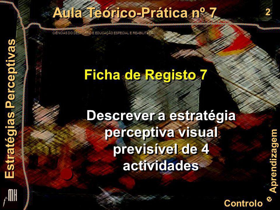 2 Controlo e Aprendizagem Aula Teórico-Prática nº 7 CIÊNCIAS DO DESPORTO E EDUCAÇÃO ESPECIAL E REABILITAÇÃO Aula Teórico-Prática nº 7 CIÊNCIAS DO DESPORTO E EDUCAÇÃO ESPECIAL E REABILITAÇÃO Estratégias Perceptivas Ficha de Registo 7 Descrever a estratégia perceptiva visual previsível de 4 actividades