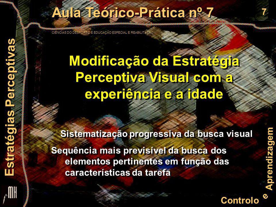 7 Controlo e Aprendizagem Aula Teórico-Prática nº 7 CIÊNCIAS DO DESPORTO E EDUCAÇÃO ESPECIAL E REABILITAÇÃO Aula Teórico-Prática nº 7 CIÊNCIAS DO DESPORTO E EDUCAÇÃO ESPECIAL E REABILITAÇÃO Estratégias Perceptivas Modificação da Estratégia Perceptiva Visual com a experiência e a idade Sistematização progressiva da busca visual Sequência mais previsível da busca dos elementos pertinentes em função das características da tarefa Sistematização progressiva da busca visual Sequência mais previsível da busca dos elementos pertinentes em função das características da tarefa