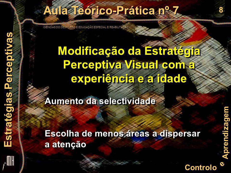 8 Controlo e Aprendizagem Aula Teórico-Prática nº 7 CIÊNCIAS DO DESPORTO E EDUCAÇÃO ESPECIAL E REABILITAÇÃO Aula Teórico-Prática nº 7 CIÊNCIAS DO DESPORTO E EDUCAÇÃO ESPECIAL E REABILITAÇÃO Estratégias Perceptivas Modificação da Estratégia Perceptiva Visual com a experiência e a idade Aumento da selectividade Escolha de menos áreas a dispersar a atenção Aumento da selectividade Escolha de menos áreas a dispersar a atenção