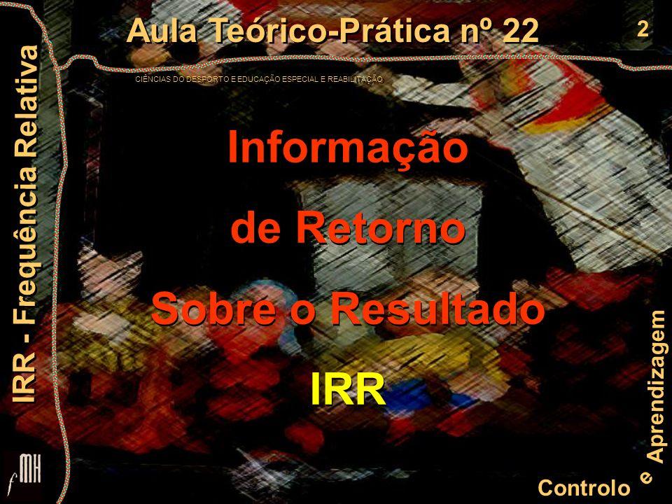 2 Controlo e Aprendizagem Aula Teórico-Prática nº 22 CIÊNCIAS DO DESPORTO E EDUCAÇÃO ESPECIAL E REABILITAÇÃO Aula Teórico-Prática nº 22 CIÊNCIAS DO DESPORTO E EDUCAÇÃO ESPECIAL E REABILITAÇÃO IRR - Frequência Relativa Informação de Retorno Sobre o Resultado IRR Informação de Retorno Sobre o Resultado IRR