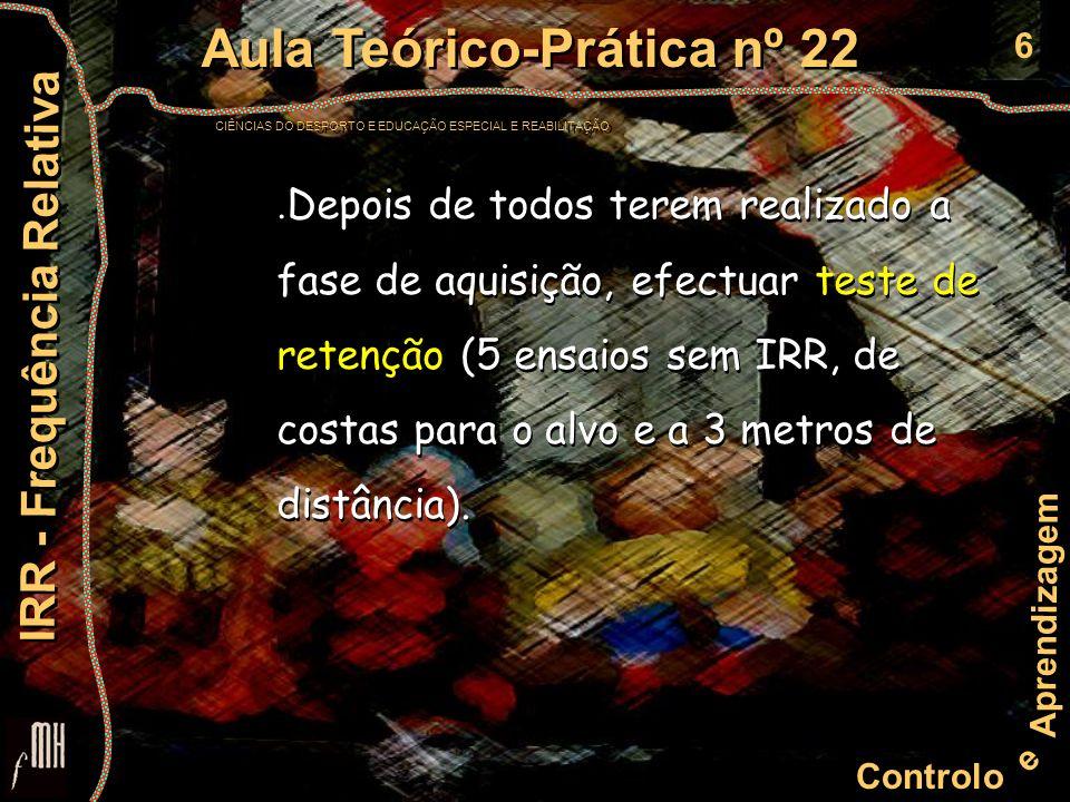 6 Controlo e Aprendizagem Aula Teórico-Prática nº 22 CIÊNCIAS DO DESPORTO E EDUCAÇÃO ESPECIAL E REABILITAÇÃO Aula Teórico-Prática nº 22 CIÊNCIAS DO DESPORTO E EDUCAÇÃO ESPECIAL E REABILITAÇÃO IRR - Frequência Relativa.