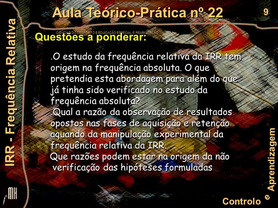 9 Controlo e Aprendizagem Aula Teórico-Prática nº 22 CIÊNCIAS DO DESPORTO E EDUCAÇÃO ESPECIAL E REABILITAÇÃO Aula Teórico-Prática nº 22 CIÊNCIAS DO DESPORTO E EDUCAÇÃO ESPECIAL E REABILITAÇÃO IRR - Frequência Relativa Questões a ponderar:.