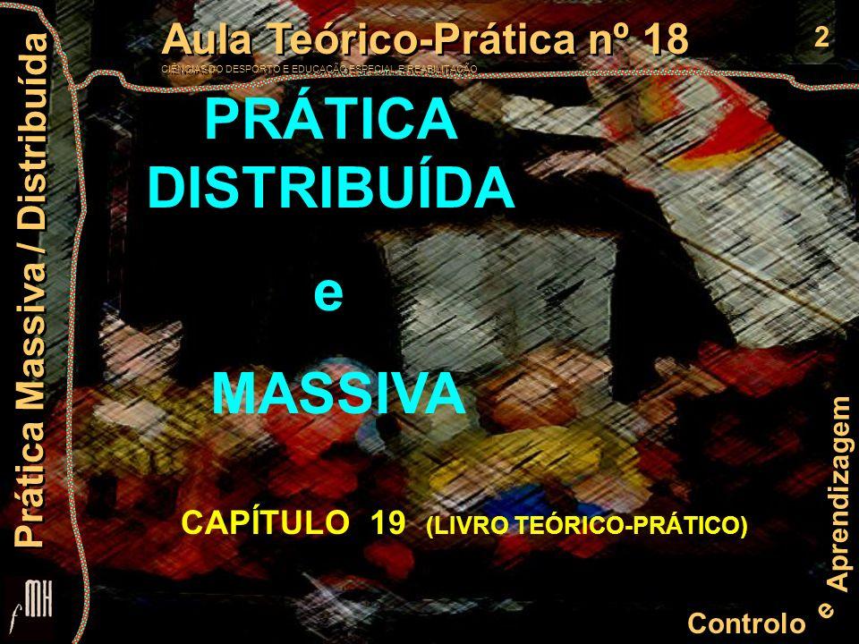 2 Controlo e Aprendizagem Aula Teórico-Prática nº 18 CIÊNCIAS DO DESPORTO E EDUCAÇÃO ESPECIAL E REABILITAÇÃO Aula Teórico-Prática nº 18 CIÊNCIAS DO DESPORTO E EDUCAÇÃO ESPECIAL E REABILITAÇÃO Prática Massiva / Distribuída PRÁTICA DISTRIBUÍDA e MASSIVA CAPÍTULO 19 (LIVRO TEÓRICO-PRÁTICO)