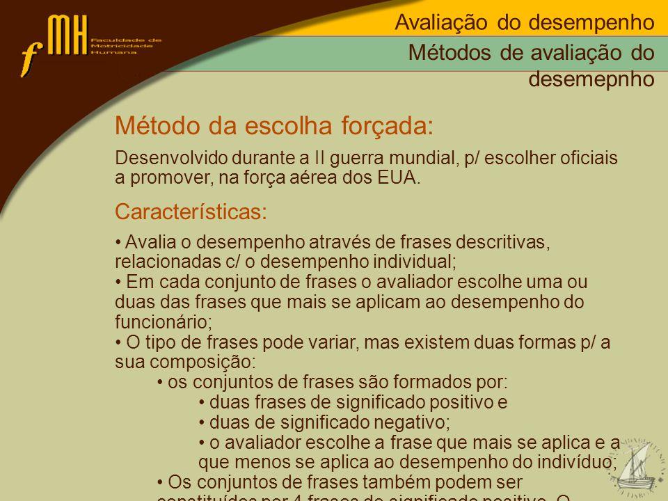 Métodos de avaliação do desemepnho Método da escolha forçada: Desenvolvido durante a II guerra mundial, p/ escolher oficiais a promover, na força aére