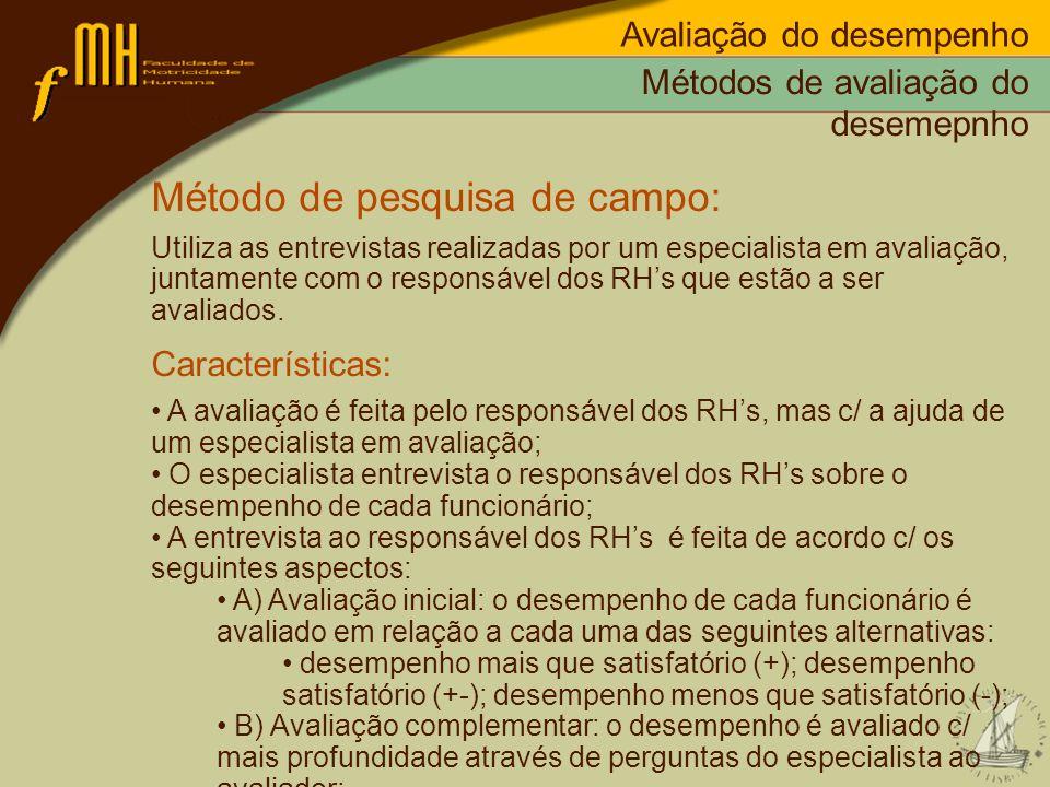 Métodos de avaliação do desemepnho Método de pesquisa de campo: Utiliza as entrevistas realizadas por um especialista em avaliação, juntamente com o r