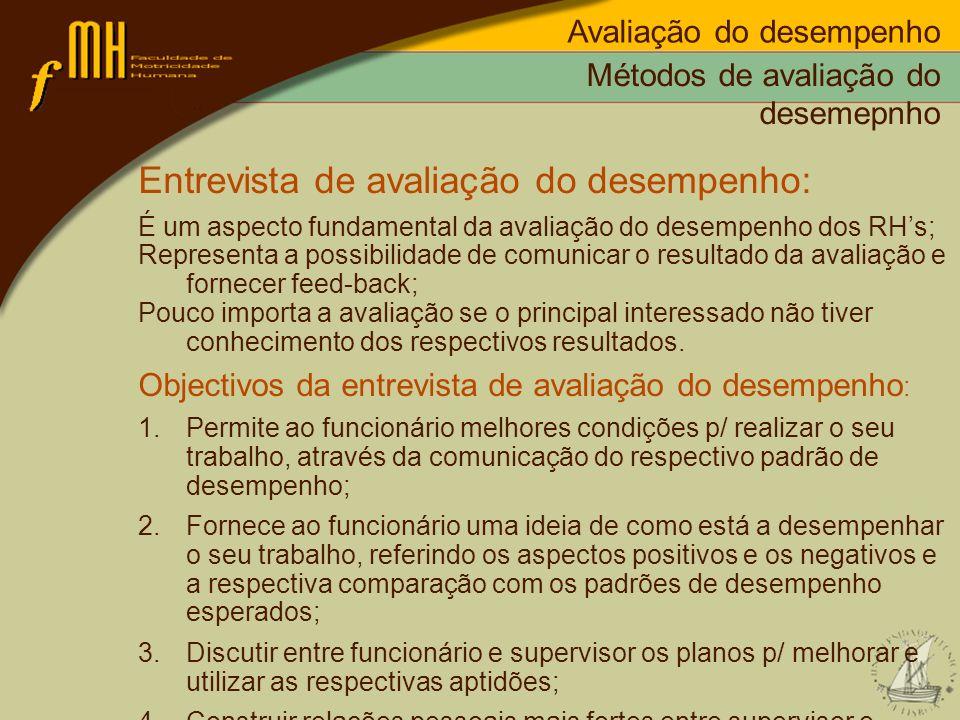 Métodos de avaliação do desemepnho Entrevista de avaliação do desempenho: É um aspecto fundamental da avaliação do desempenho dos RHs; Representa a po