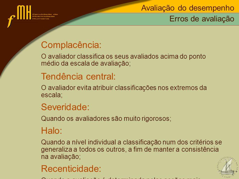 Erros de avaliação Complacência: O avaliador classifica os seus avaliados acima do ponto médio da escala de avaliação; Tendência central: O avaliador