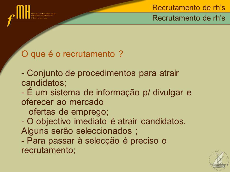 O que é o recrutamento ? - Conjunto de procedimentos para atrair candidatos; - É um sistema de informação p/ divulgar e oferecer ao mercado ofertas de