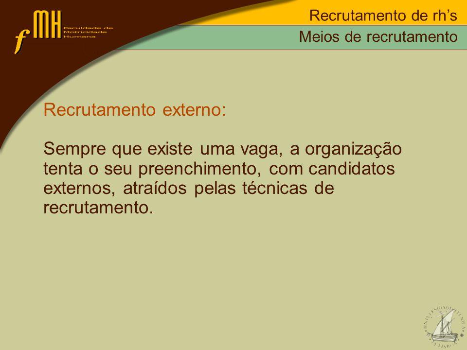 Recrutamento de rhs Recrutamento externo: Sempre que existe uma vaga, a organização tenta o seu preenchimento, com candidatos externos, atraídos pelas