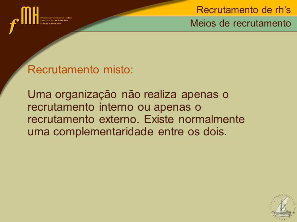 Recrutamento de rhs Recrutamento misto: Uma organização não realiza apenas o recrutamento interno ou apenas o recrutamento externo. Existe normalmente
