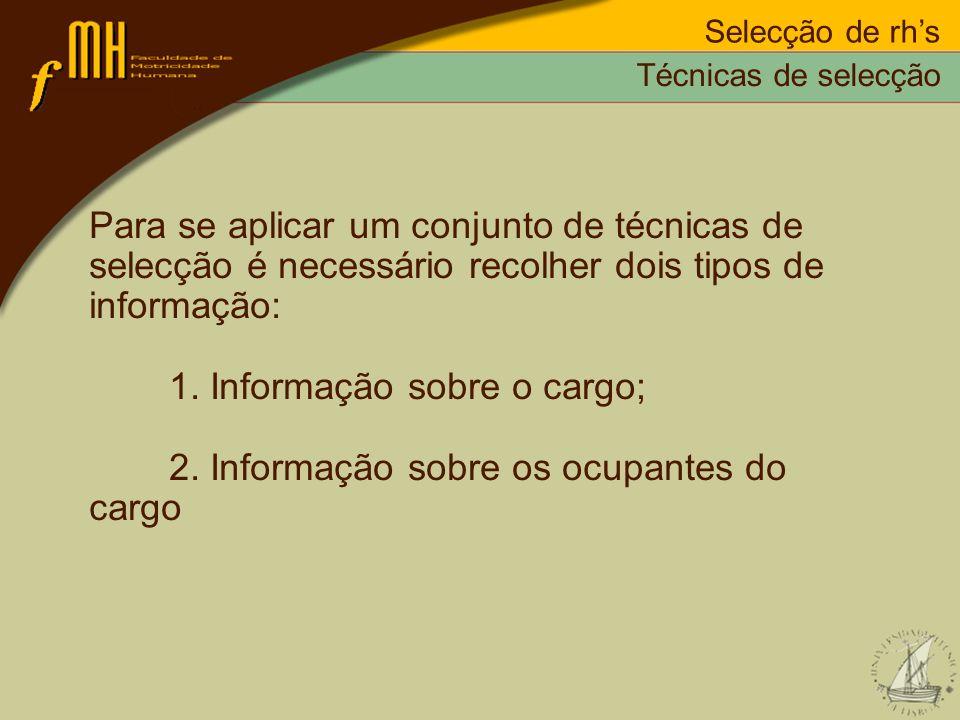 Para se aplicar um conjunto de técnicas de selecção é necessário recolher dois tipos de informação: 1. Informação sobre o cargo; 2. Informação sobre o