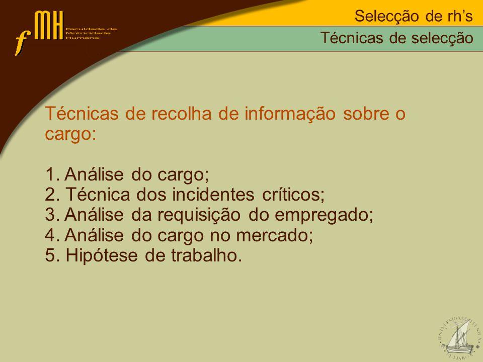 Selecção de rhs Técnicas de recolha de informação sobre o cargo: 1. Análise do cargo; 2. Técnica dos incidentes críticos; 3. Análise da requisição do