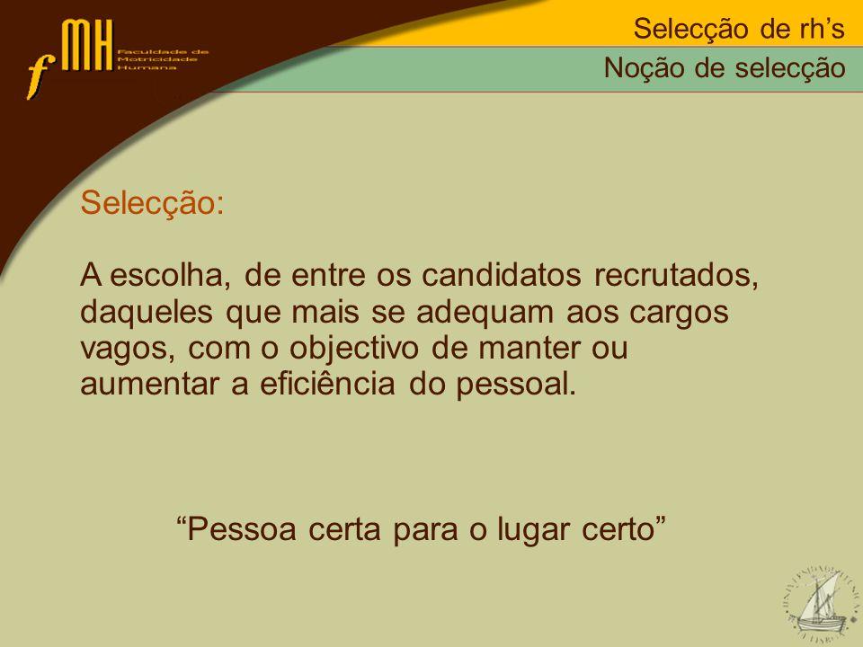 Selecção de rhs Selecção: A escolha, de entre os candidatos recrutados, daqueles que mais se adequam aos cargos vagos, com o objectivo de manter ou au