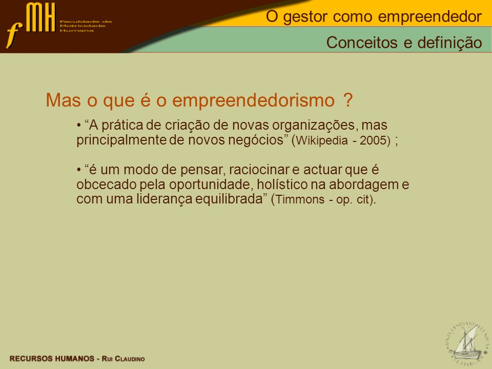 Mas o que é o empreendedorismo ? A prática de criação de novas organizações, mas principalmente de novos negócios ( Wikipedia - 2005) ; é um modo de p