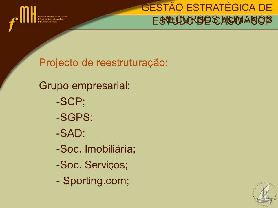Projecto de reestruturação: Objectivos: -Alteração dos estatutos; -Profissionalização da gestão; -Empresarialização das actividades económicas; -Autonomização das áreas de negócio; -Viabilidade económica; -Saneamento financeiro; - Sobrevivência a longo prazo; GESTÃO ESTRATÉGICA DE RECURSOS HUMANOS ESTUDO DE CASO - SCP