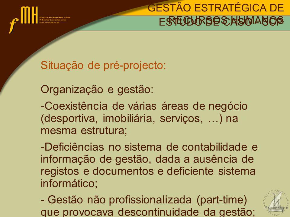 Situação de pré-projecto: Organização e gestão: -Coexistência de várias áreas de negócio (desportiva, imobiliária, serviços, …) na mesma estrutura; -Deficiências no sistema de contabilidade e informação de gestão, dada a ausência de registos e documentos e deficiente sistema informático; - Gestão não profissionalizada (part-time) que provocava descontinuidade da gestão; GESTÃO ESTRATÉGICA DE RECURSOS HUMANOS ESTUDO DE CASO - SCP