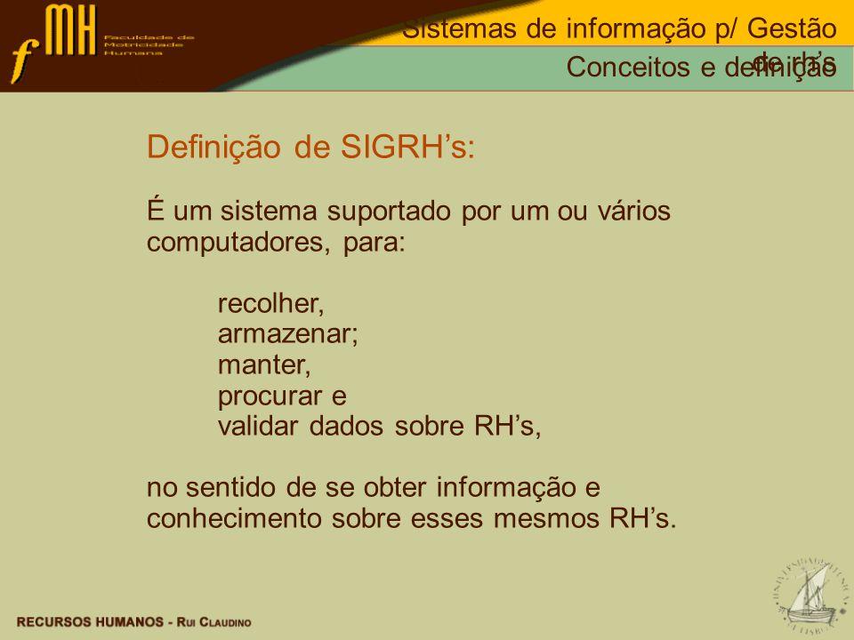 Definição de SIGRHs: É um sistema suportado por um ou vários computadores, para: recolher, armazenar; manter, procurar e validar dados sobre RHs, no s