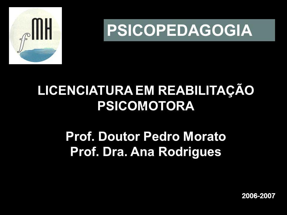 LICENCIATURA EM REABILITAÇÃO PSICOMOTORA Prof. Doutor Pedro Morato Prof. Dra. Ana Rodrigues 2006-2007 PSICOPEDAGOGIA