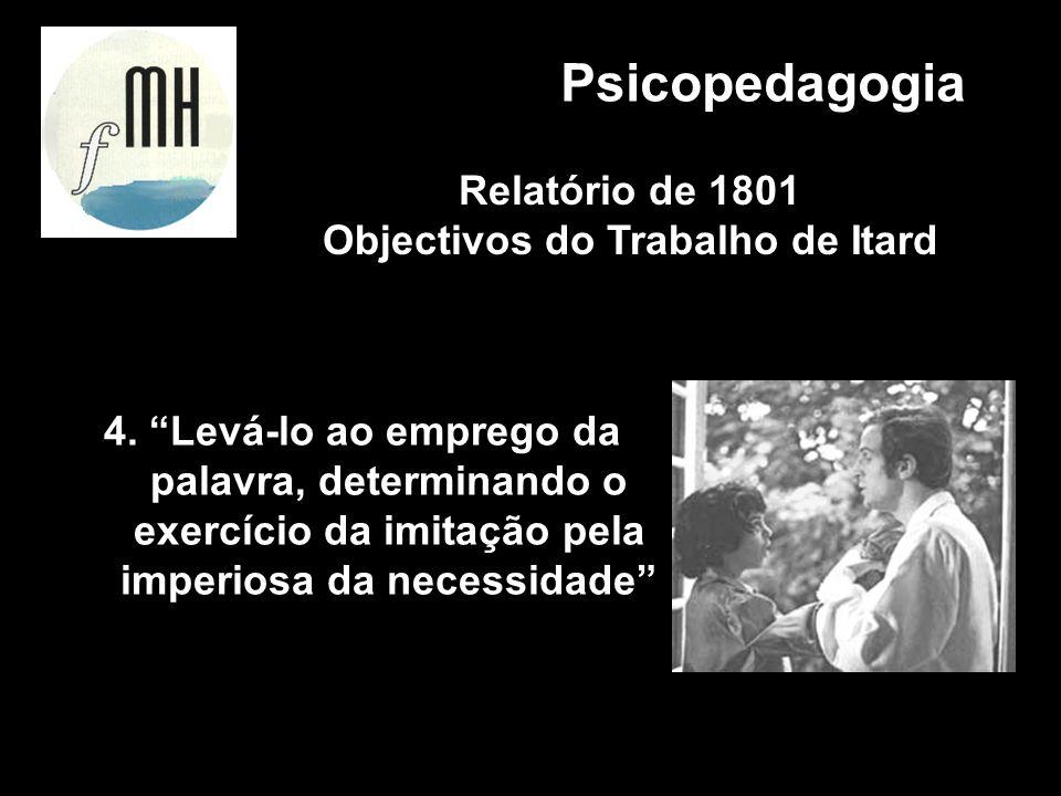 4. Levá-lo ao emprego da palavra, determinando o exercício da imitação pela imperiosa da necessidade Psicopedagogia Relatório de 1801 Objectivos do Tr