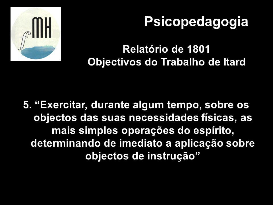 5. Exercitar, durante algum tempo, sobre os objectos das suas necessidades físicas, as mais simples operações do espírito, determinando de imediato a