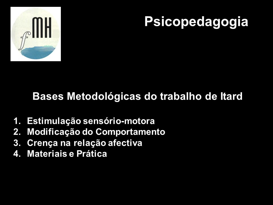 Bases Metodológicas do trabalho de Itard 1.Estimulação sensório-motora 2.Modificação do Comportamento 3.Crença na relação afectiva 4.Materiais e Práti
