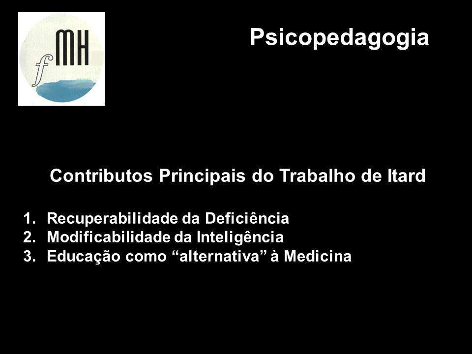 Contributos Principais do Trabalho de Itard 1.Recuperabilidade da Deficiência 2.Modificabilidade da Inteligência 3.Educação como alternativa à Medicin