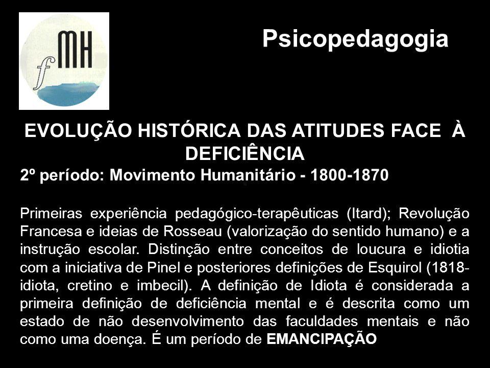 EVOLUÇÃO HISTÓRICA DAS ATITUDES FACE À DEFICIÊNCIA 2º período: Movimento Humanitário - 1800-1870 Primeiras experiência pedagógico-terapêuticas (Itard)