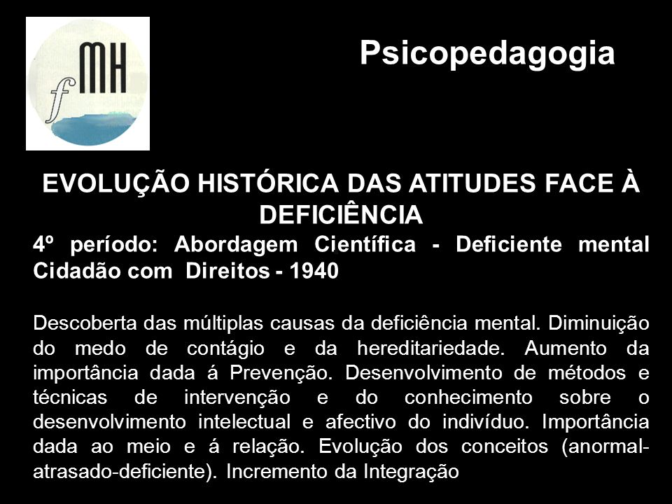 EVOLUÇÃO HISTÓRICA DAS ATITUDES FACE À DEFICIÊNCIA 4º período: Abordagem Científica - Deficiente mental Cidadão com Direitos - 1940 Descoberta das múl